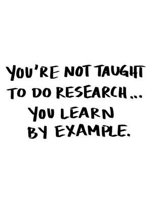 You're not taught to do research, you learn by example.